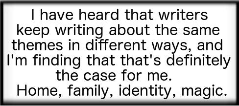 My themes: home, family, identity, magic.